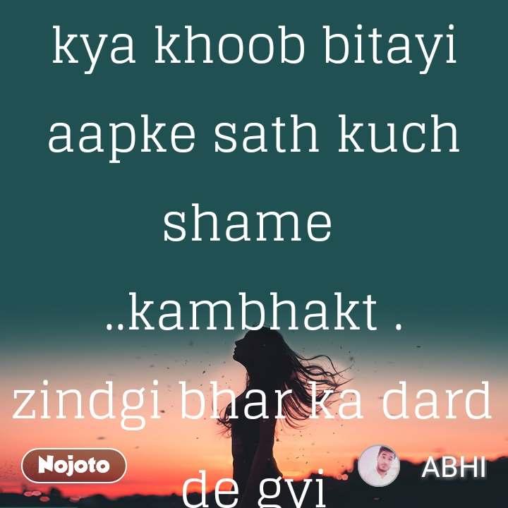 kya khoob bitayi aapke sath kuch shame  ..kambhakt . zindgi bhar ka dard de gyi