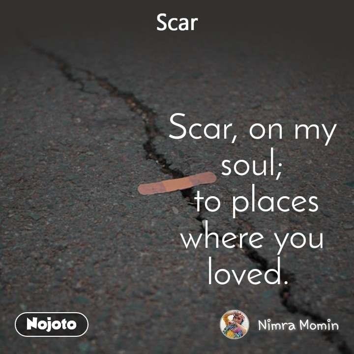Scar Scar, on my soul;  to places where you loved.