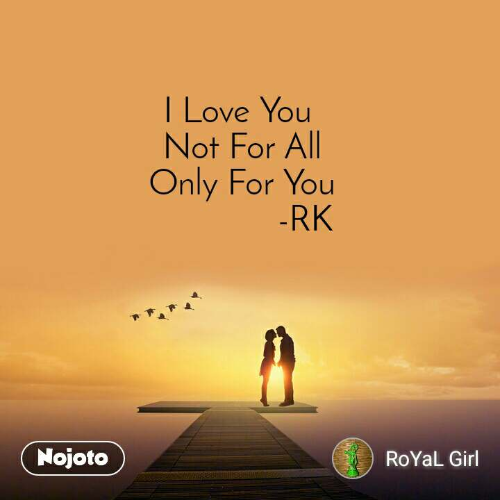I Love You  Not For All Only For You               -RK