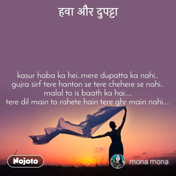 हवा और दुपट्टा kasur haba ka hei..mere dupatta ka nahi.. gujra sirf tere hanton se tere chehere se nahi.. malal to is baath ka hai.... tere dil main to rahete hain tere ghr main nahi....