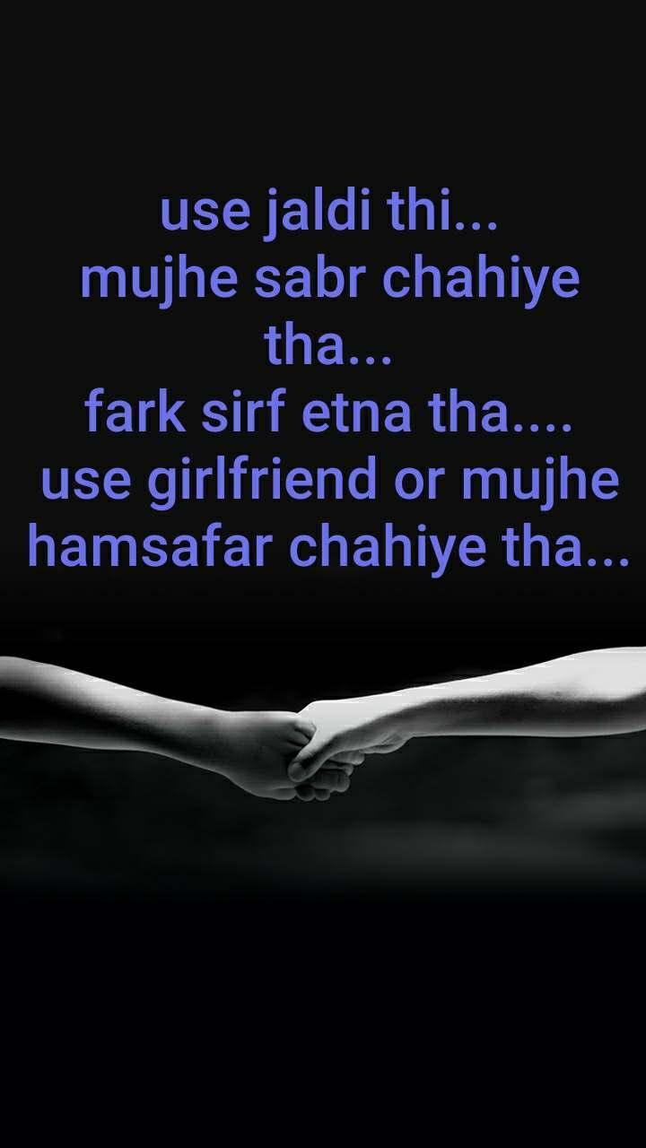 use jaldi thi... mujhe sabr chahiye tha... fark sirf etna tha.... use girlfriend or mujhe hamsafar chahiye tha...
