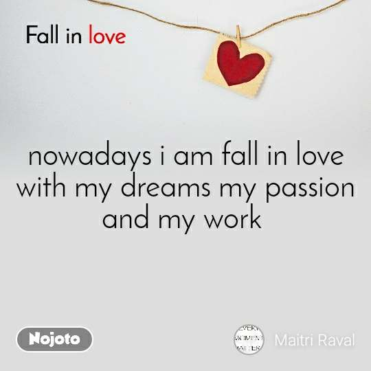 Fall in love  nowadays i am fall in love with my dreams my passion and my work