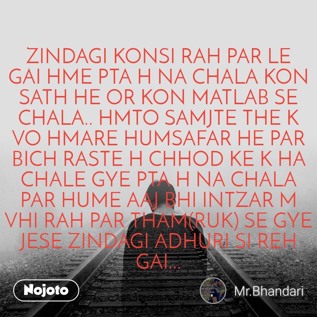 ZINDAGI KONSI RAH PAR LE GAI HME PTA H NA CHALA KON SATH HE OR KON MATLAB SE CHALA.. HMTO SAMJTE THE K VO HMARE HUMSAFAR HE PAR BICH RASTE H CHHOD KE K HA  CHALE GYE PTA H NA CHALA PAR HUME AAJ BHI INTZAR M VHI RAH PAR THAM(RUK) SE GYE  JESE ZINDAGI ADHURI SI REH GAI...
