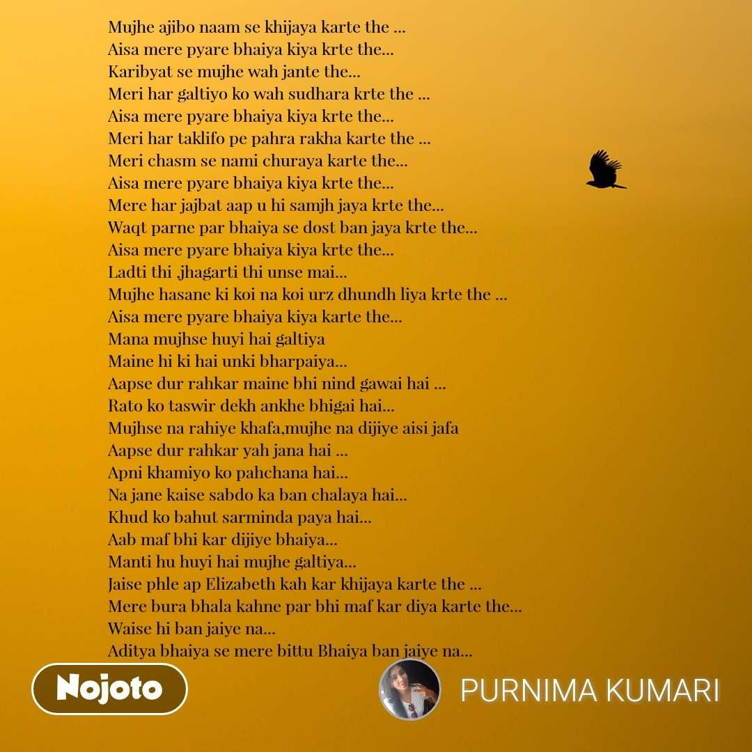 Mujhe ajibo naam se khijaya karte the ... Aisa mere pyare bhaiya kiya krte the... Karibyat se mujhe wah jante the... Meri har galtiyo ko wah sudhara krte the ... Aisa mere pyare bhaiya kiya krte the... Meri har taklifo pe pahra rakha karte the ... Meri chasm se nami churaya karte the... Aisa mere pyare bhaiya kiya krte the... Mere har jajbat aap u hi samjh jaya krte the... Waqt parne par bhaiya se dost ban jaya krte the... Aisa mere pyare bhaiya kiya krte the... Ladti thi ,jhagarti thi unse mai... Mujhe hasane ki koi na koi urz dhundh liya krte the ... Aisa mere pyare bhaiya kiya karte the... Mana mujhse huyi hai galtiya  Maine hi ki hai unki bharpaiya... Aapse dur rahkar maine bhi nind gawai hai ... Rato ko taswir dekh ankhe bhigai hai... Mujhse na rahiye khafa,mujhe na dijiye aisi jafa Aapse dur rahkar yah jana hai ... Apni khamiyo ko pahchana hai... Na jane kaise sabdo ka ban chalaya hai... Khud ko bahut sarminda paya hai... Aab maf bhi kar dijiye bhaiya... Manti hu huyi hai mujhe galtiya... Jaise phle ap Elizabeth kah kar khijaya karte the ... Mere bura bhala kahne par bhi maf kar diya karte the... Waise hi ban jaiye na... Aditya bhaiya se mere bittu Bhaiya ban jaiye na...