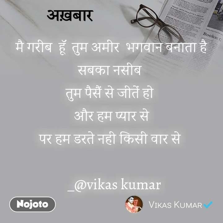 मै गरीब  हूॅ  तुम अमीर  भगवान बनाता है सबका नसीब  तुम पैसैं से जीतें हो  आैर हम प्यार से पर हम डरते नही किसी वार से     _@vikas kumar