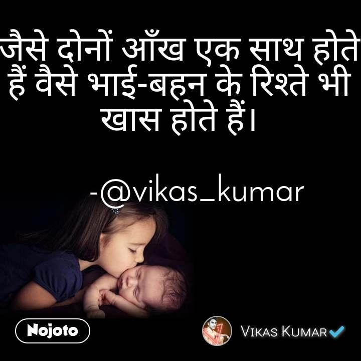 जैसे दोनों आँख एक साथ होते हैं वैसे भाई-बहन के रिश्ते भी खास होते हैं।          -@vikas_kumar