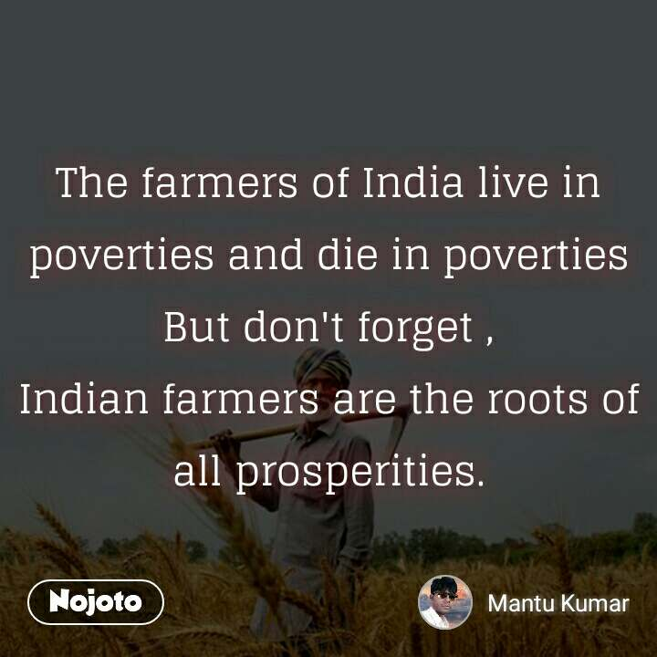 The farmers of India live in poverties and die in poverties But don't forget , Indian farmers are the roots of all prosperities.