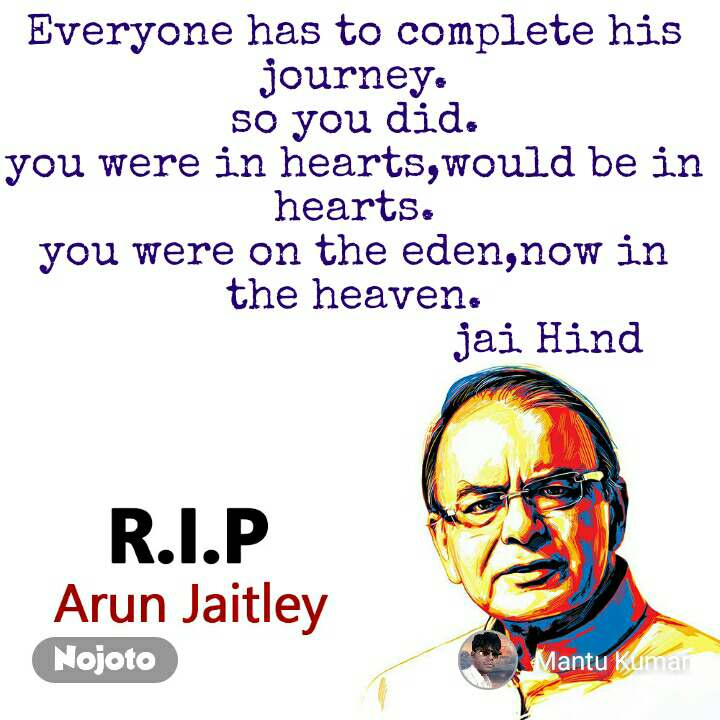 RIP Arun Jaitley Everyone has to complete his journey. so you did. you were in hearts,would be in hearts. you were on the eden,now in the heaven.                               jai Hind