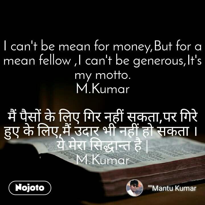 I can't be mean for money,But for a mean fellow ,I can't be generous,It's my motto. M.Kumar  मैं पैसों के लिए गिर नहीं सकता,पर गिरे हुए के लिए,मैं उदार भी नहीं हो सकता ।  ये मेरा सिद्धान्त है | M.Kumar