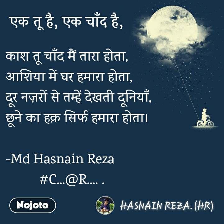 एक तू है, एक चाँद है काश तू चाँद मैं तारा होता, आशिया में घर हमारा होता, दूर नज़रों से तम्हें देखती दूनियाँ, छूने का हक़ सिर्फ हमारा होता।  -Md Hasnain Reza          #C...@R.... .
