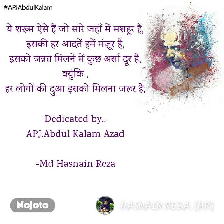 #APJAbdulKalam ये शख्स ऐसे हैं जो सारे जहाँ में मशहूर है, इसकी हर आदतें हमें मंज़ूर है, इसको जन्नत मिलने में कुछ अर्सा दूर है, क्युंकि , हर लोगों की दुआ इसको मिलना जरूर है,  Dedicated by.. APJ.Abdul Kalam Azad  -Md Hasnain Reza