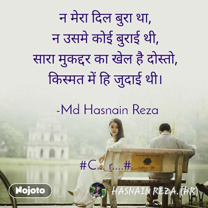 न मेरा दिल बुरा था, न उसमे कोई बुराई थी, सारा मुकद्दर का खेल है दोस्तो, किस्मत में हि जुदाई थी।   -Md Hasnain Reza    #C... r....#