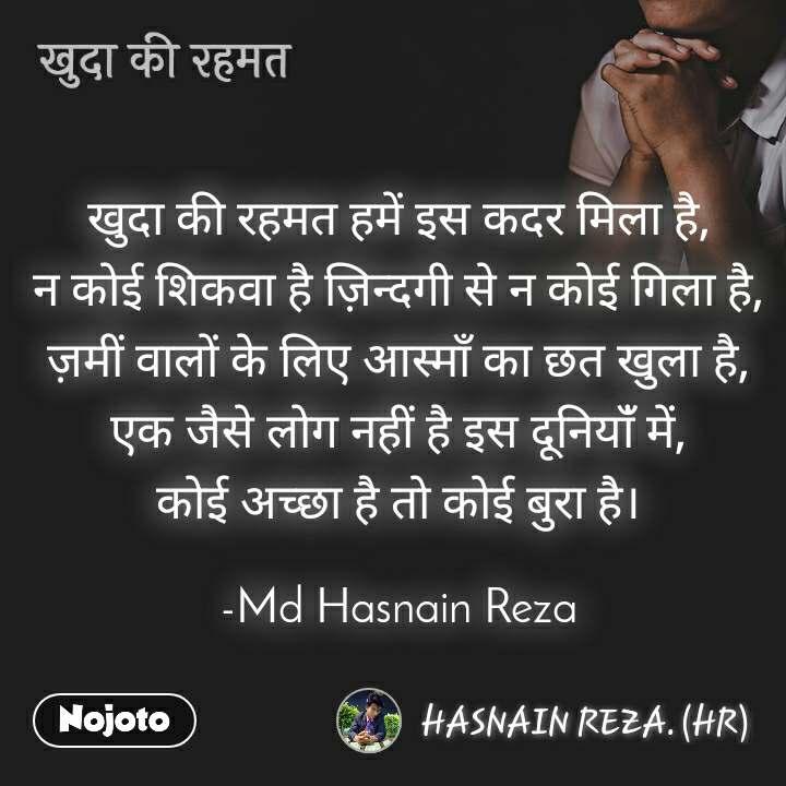 खुदा की रहमत खुदा की रहमत हमें इस कदर मिला है, न कोई शिकवा है ज़िन्दगी से न कोई गिला है, ज़मीं वालों के लिए आस्माँ का छत खुला है, एक जैसे लोग नहीं है इस दूनियाँं में, कोई अच्छा है तो कोई बुरा है।  -Md Hasnain Reza