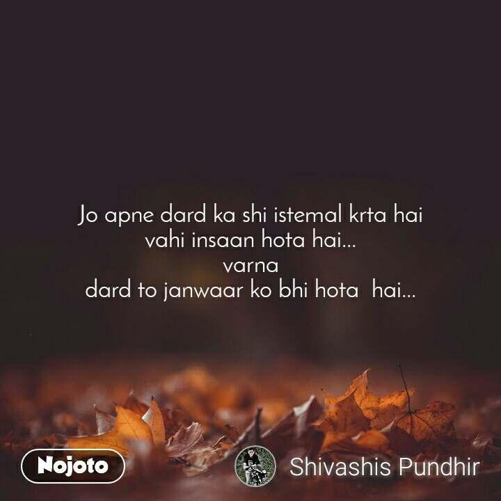 Jo apne dard ka shi istemal krta hai vahi insaan hota hai... varna dard to janwaar ko bhi hota  hai...