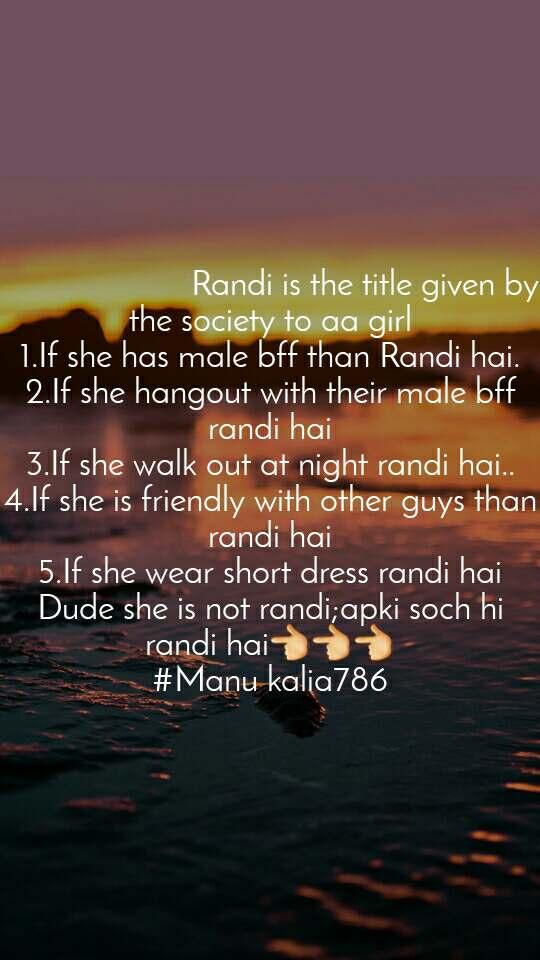 Randi is the title given by the society to aa girl 1.If she has male bff than Randi hai. 2.If she hangout with their male bff randi hai 3.If she walk out at night randi hai.. 4.If she is friendly with other guys than randi hai 5.If she wear short dress randi hai Dude she is not randi;apki soch hi randi hai👈👈👈 #Manu kalia786