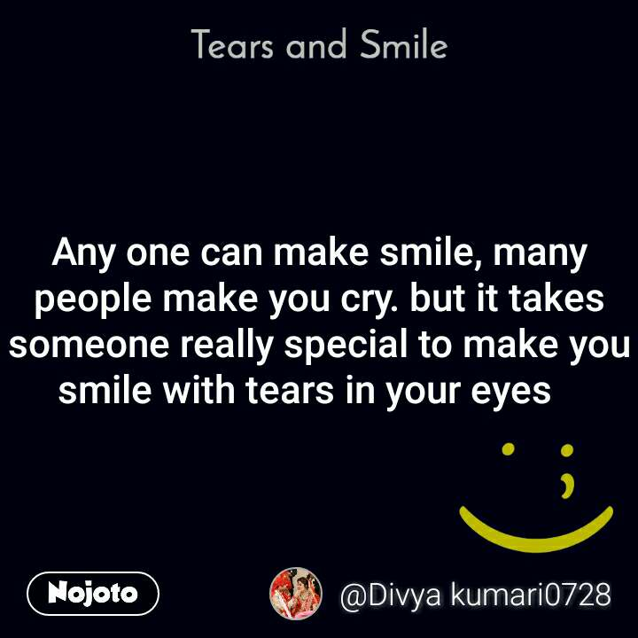 Tears and Smile  Any one can make smile, many people make you cry. but it takes someone really special to make you  smile with tears in your eyes