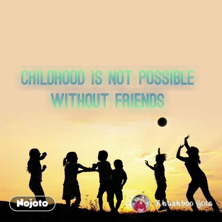 childhood is not possible without friends