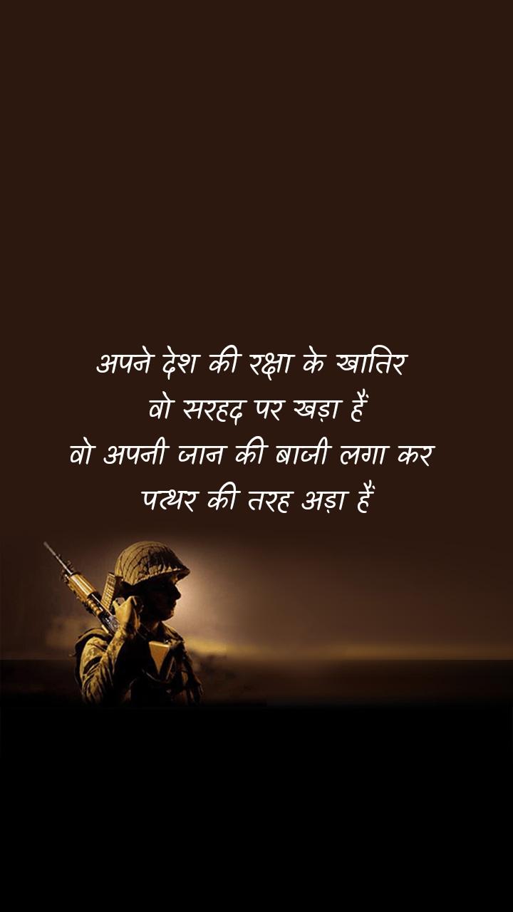 अपने देश की रक्षा के खातिर  वो सरहद पर खड़ा हैं वो अपनी जान की बाजी लगा कर  पत्थर की तरह अड़ा हैं