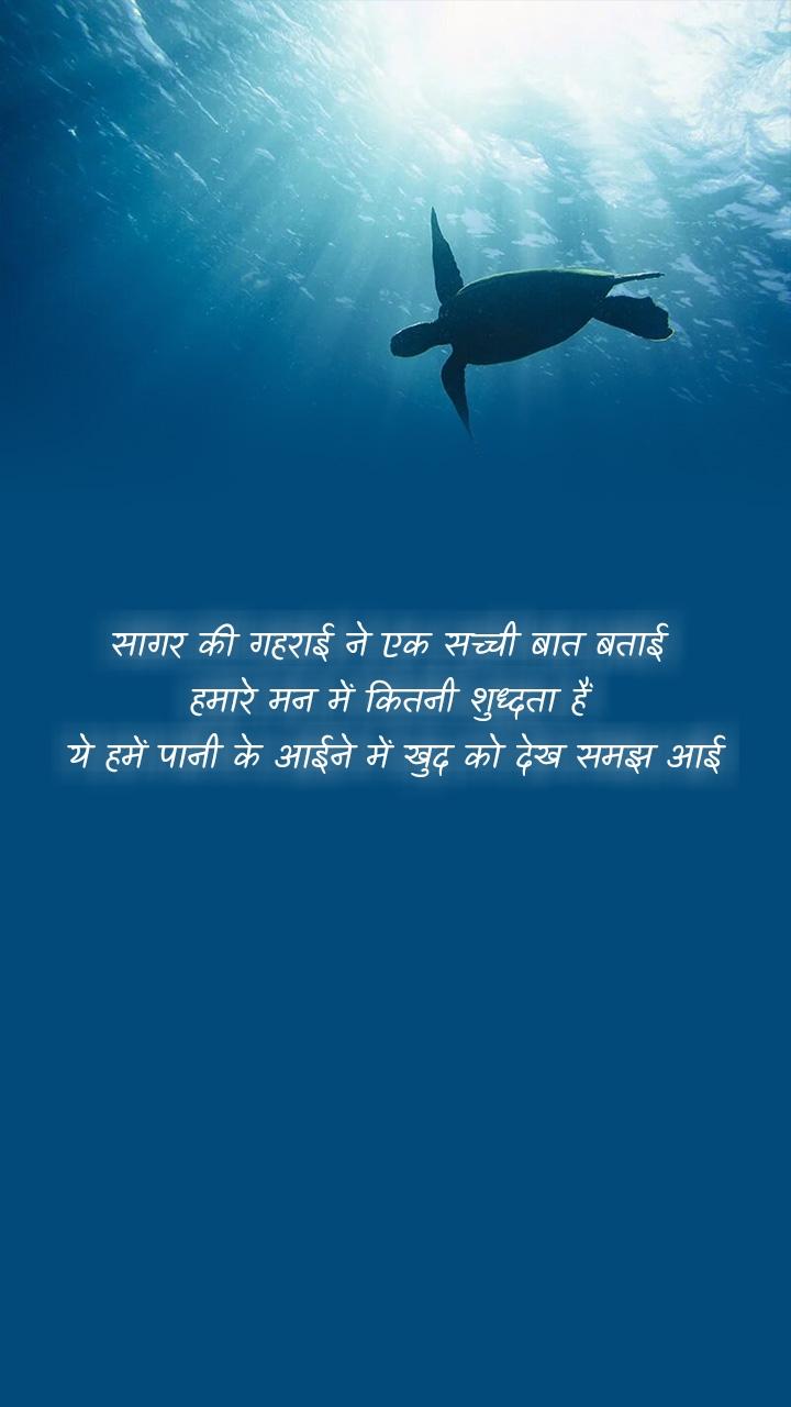 सागर की गहराई ने एक सच्ची बात बताई  हमारे मन में कितनी शुध्दता हैं  ये हमें पानी के आईने में खुद को देख समझ आई