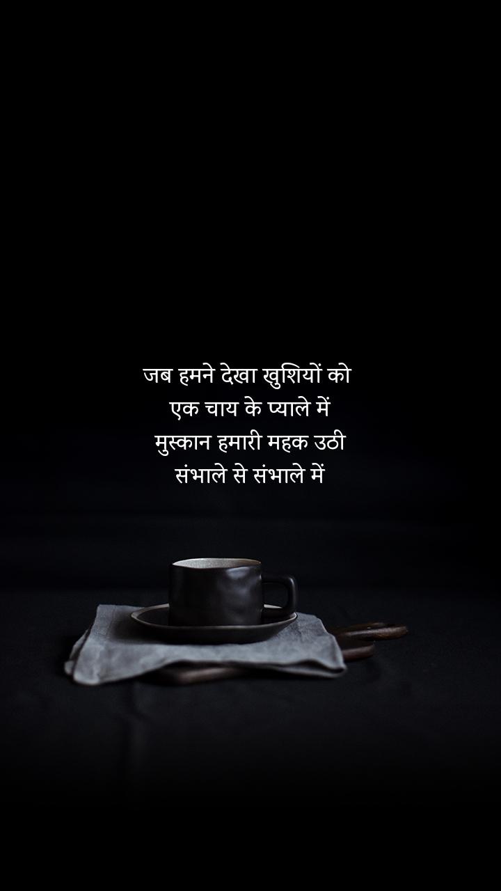 जब हमने देखा खुशियों को  एक चाय के प्याले में मुस्कान हमारी महक उठी संभाले से संभाले में