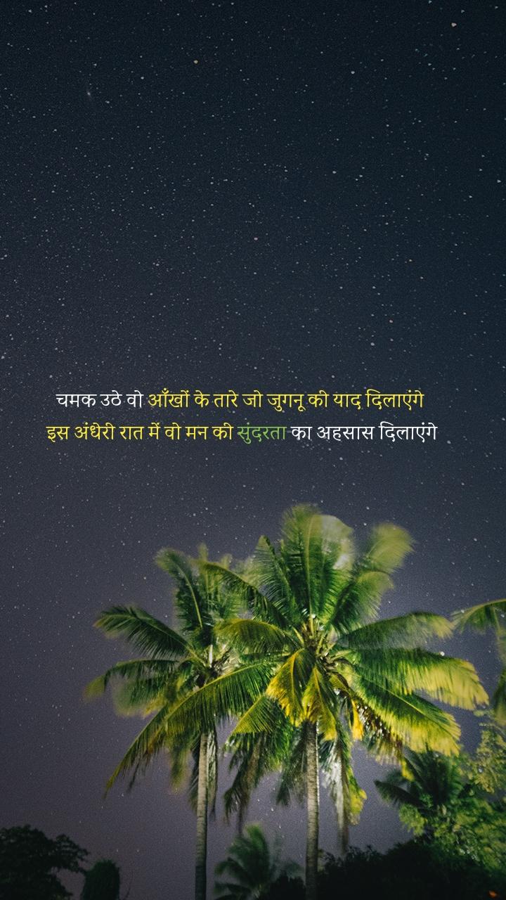 चमक उठे वो आँखों के तारे जो जुगनू की याद दिलाएंगे  इस अंधेरी रात में वो मन की सुंदरता का अहसास दिलाएंगे