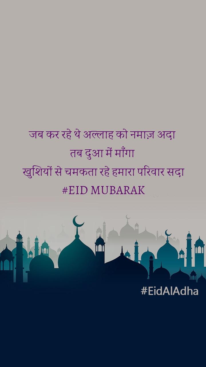 जब कर रहे थे अल्लाह को नमाज़ अदा  तब दुआ में माँगा  खुशियों से चमकता रहे हमारा परिवार सदा #EID MUBARAK