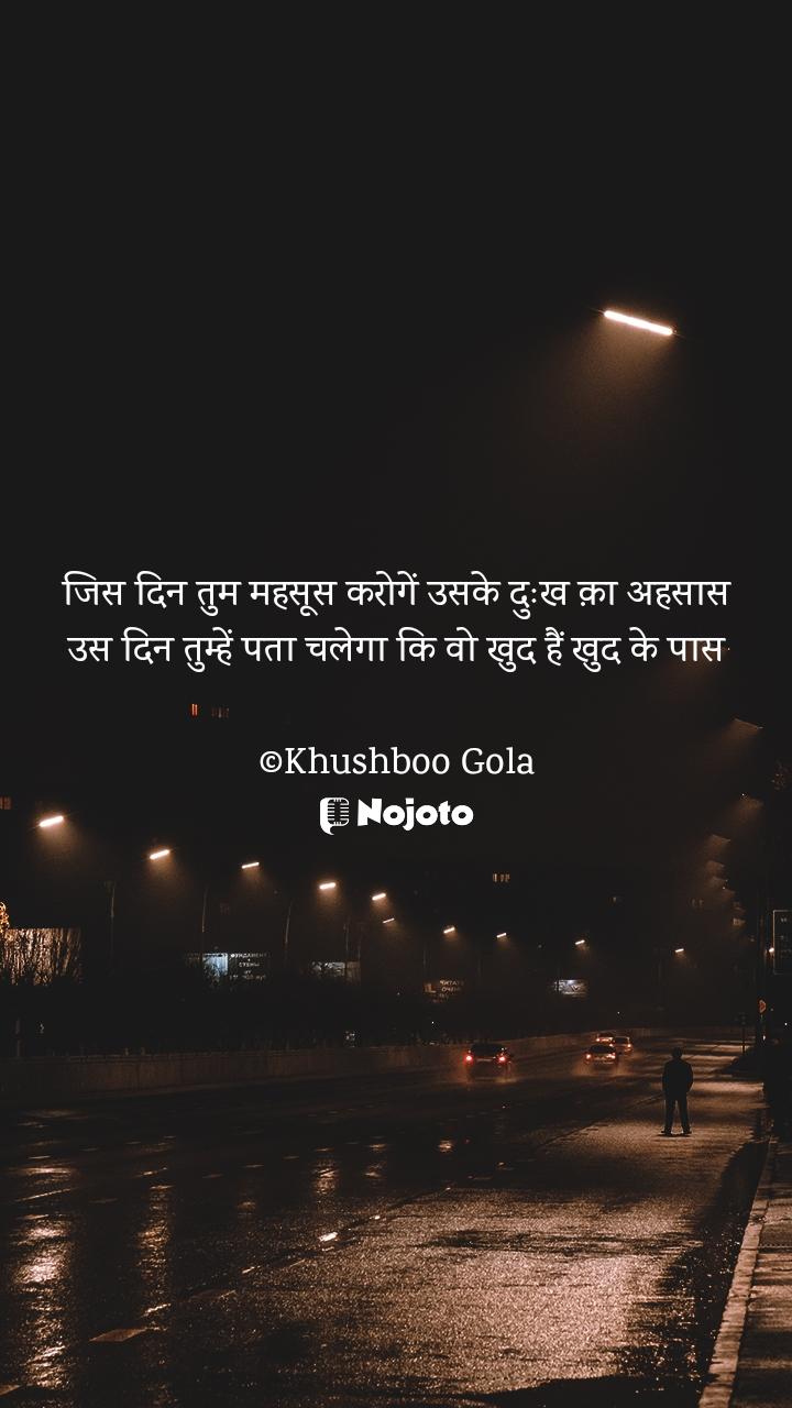 जिस दिन तुम महसूस करोगें उसके दुःख क़ा अहसास उस दिन तुम्हें पता चलेगा कि वो खुद हैं खुद के पास  ©Khushboo Gola