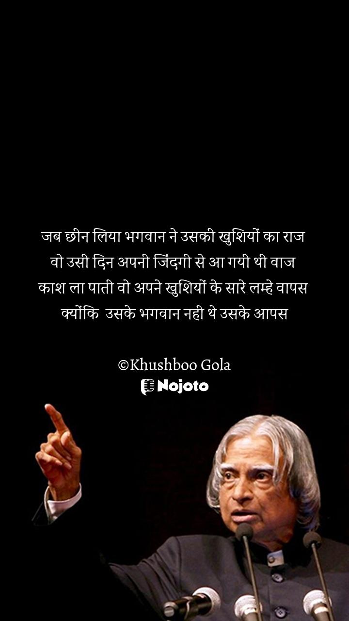 जब छीन लिया भगवान ने उसकी खुशियों का राज  वो उसी दिन अपनी जिंदगी से आ गयी थी वाज  काश ला पाती वो अपने खुशियों के सारे लम्हे वापस  क्योंकि  उसके भगवान नही थे उसके आपस  ©Khushboo Gola