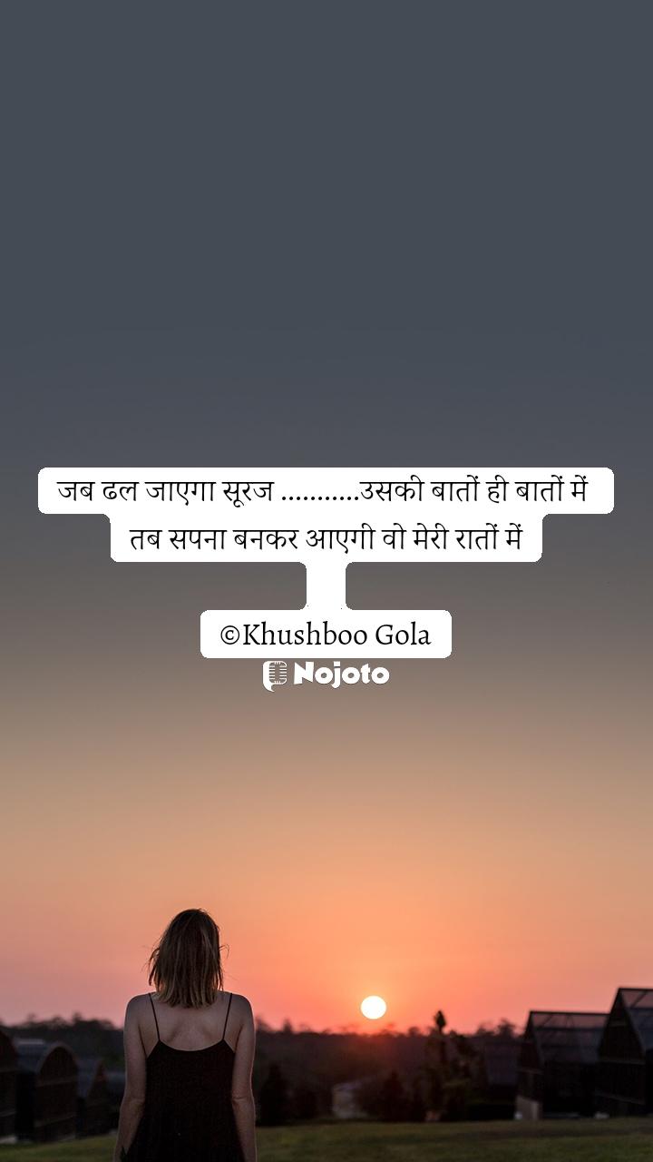 जब ढल जाएगा सूरज ...........उसकी बातों ही बातों में  तब सपना बनकर आएगी वो मेरी रातों में  ©Khushboo Gola