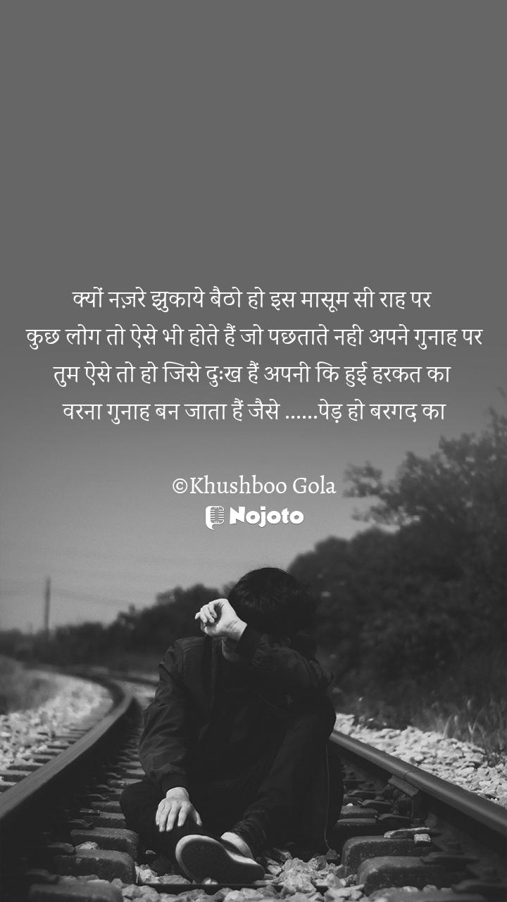 क्यों नज़रे झुकाये बैठो हो इस मासूम सी राह पर   कुछ लोग तो ऐसे भी होते हैं जो पछताते नही अपने गुनाह पर  तुम ऐसे तो हो जिसे दुःख हैं अपनी कि हुई हरकत का  वरना गुनाह बन जाता हैं जैसे ......पेड़ हो बरगद का  ©Khushboo Gola