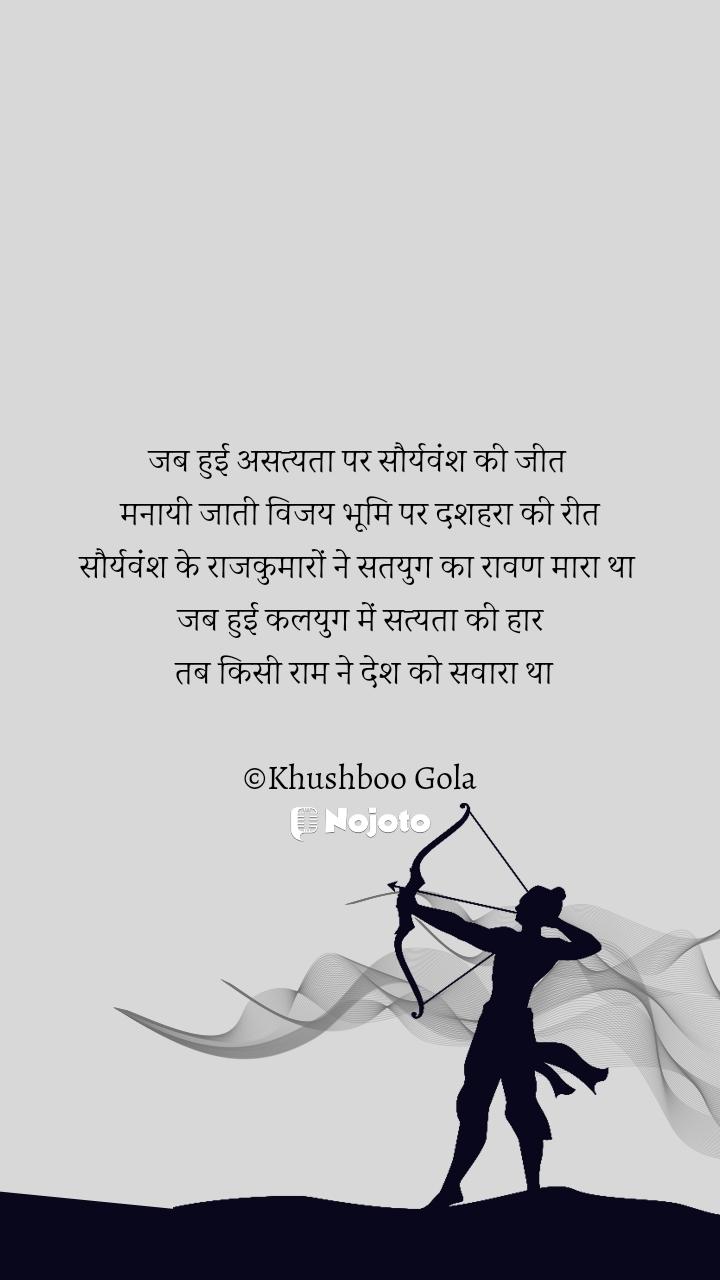जब हुई असत्यता पर सौर्यवंश की जीत  मनायी जाती विजय भूमि पर दशहरा की रीत सौर्यवंश के राजकुमारों ने सतयुग का रावण मारा था  जब हुई कलयुग में सत्यता की हार  तब किसी राम ने देश को सवारा था  ©Khushboo Gola
