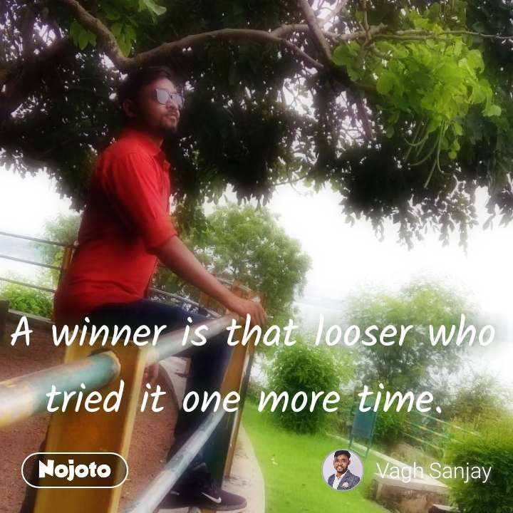 A winner is that looser who tried it one more time.