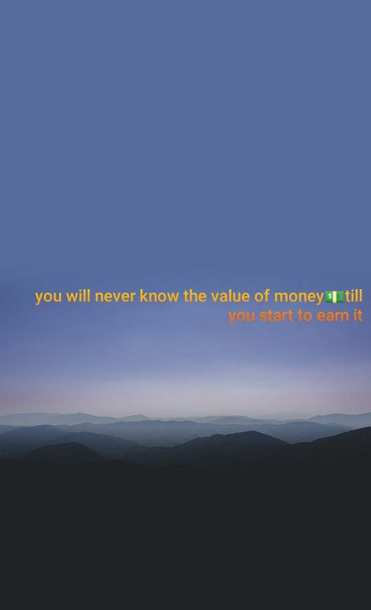 you will never know the value of money💵till you start to earn it