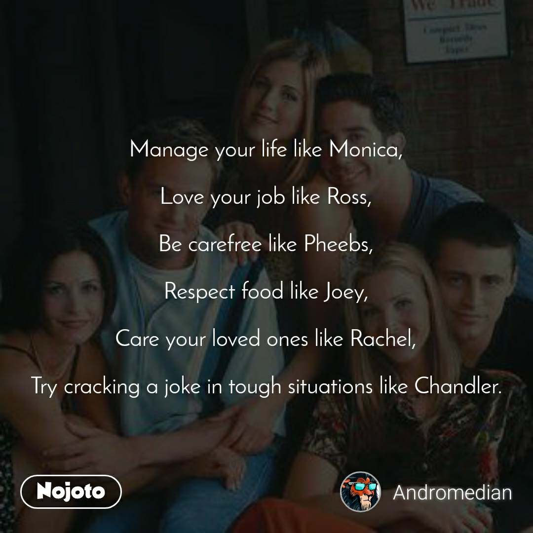 Manage your life like Monica,  Love your job like Ross,  Be carefree like Pheebs,  Respect food like Joey,  Care your loved ones like Rachel,  Try cracking a joke in tough situations like Chandler.