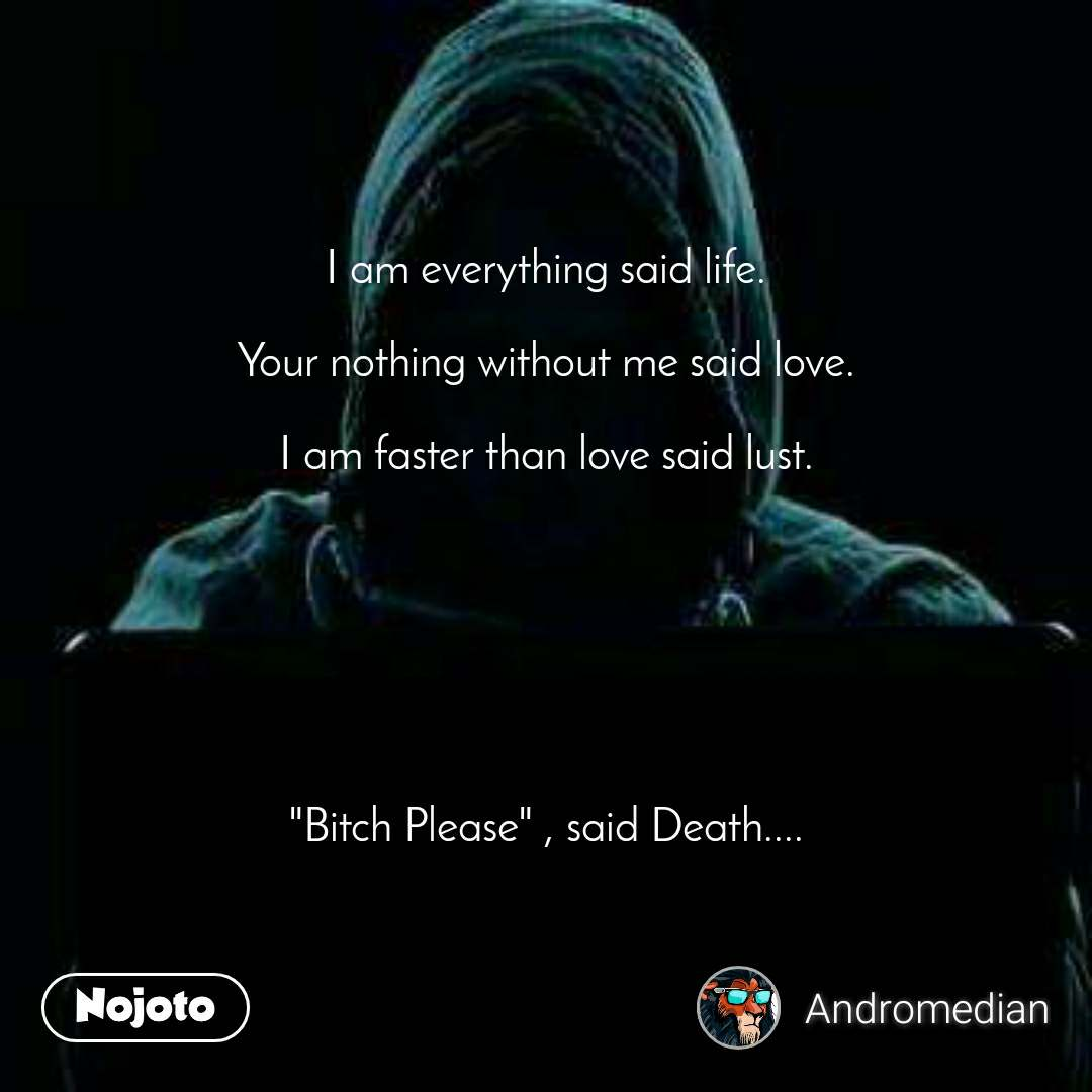 """I am everything said life.  Your nothing without me said love.  I am faster than love said lust.        """"Bitch Please"""" , said Death...."""