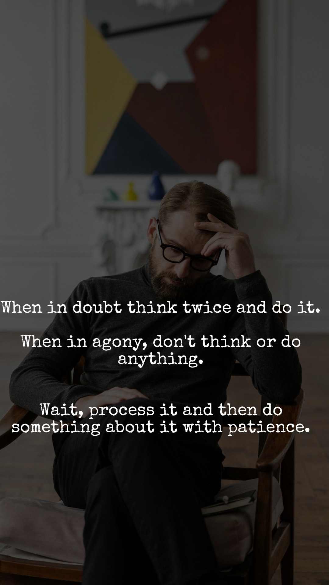 When in doubt think twice and do it.  When in agony, don't think or do anything.   Wait, process it and then do something about it with patience.
