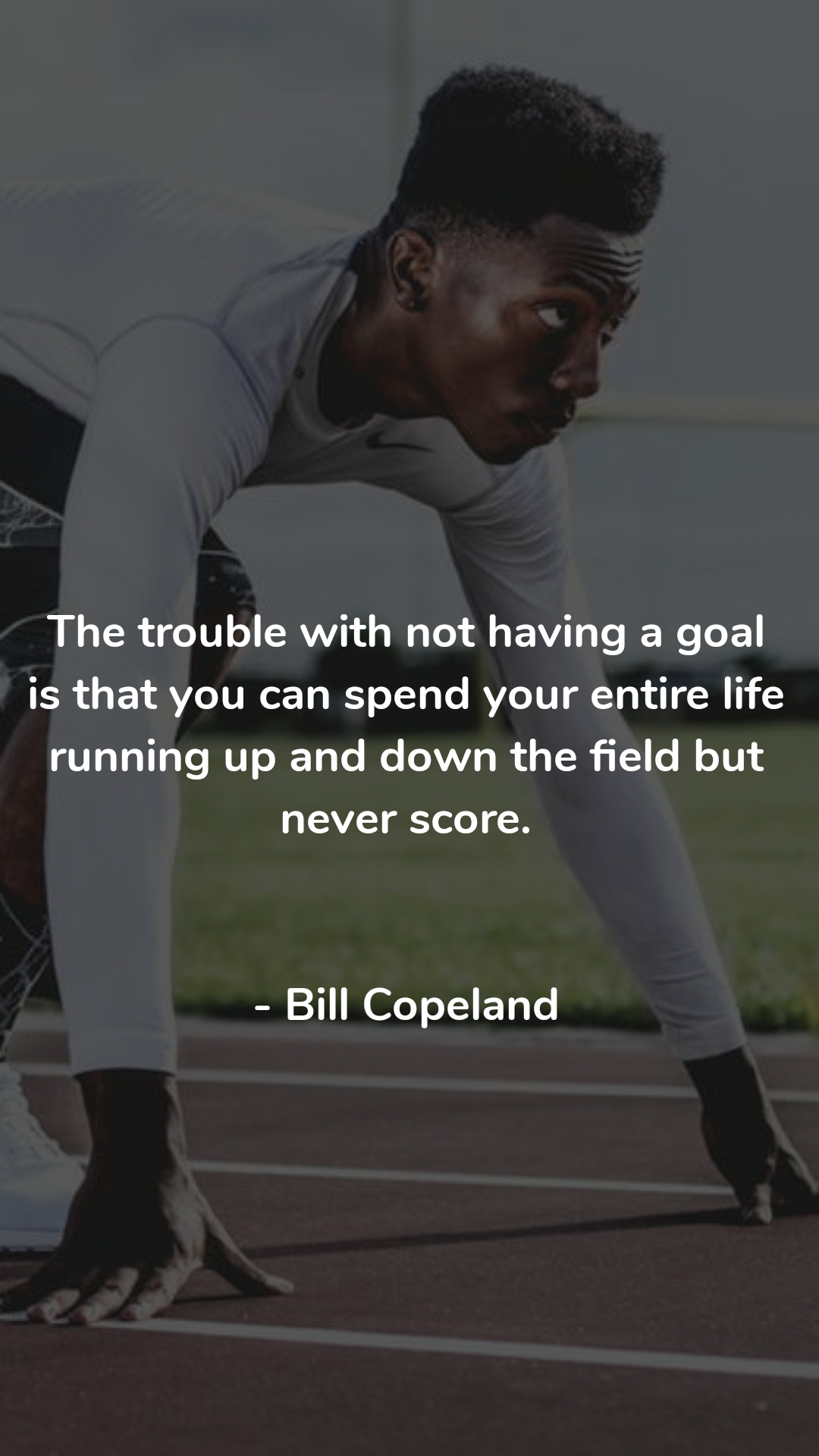 The trouble with not having a goal is that you can spend your entire life running up and down the field but never score.   - Bill Copeland