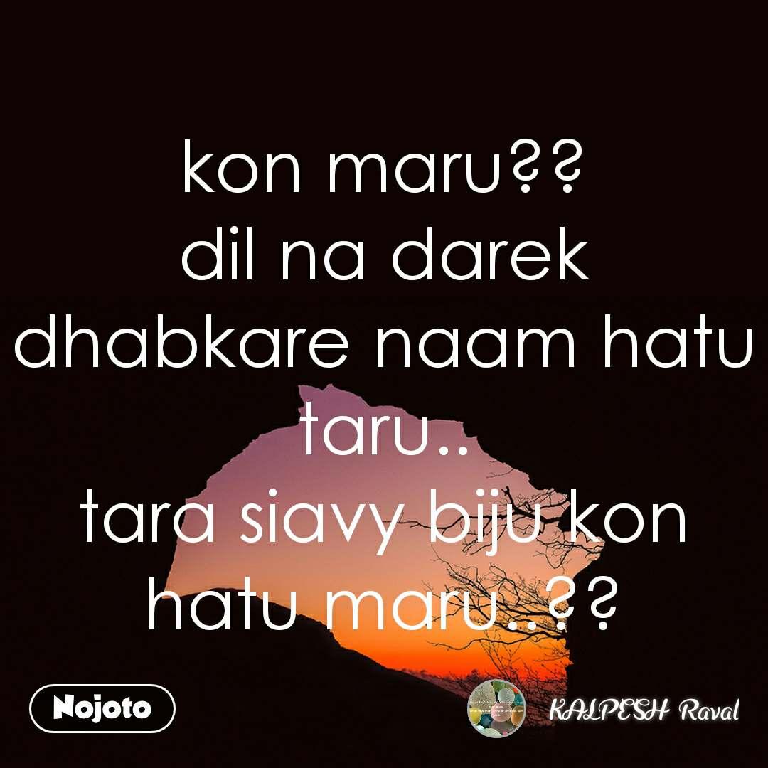 kon maru?? dil na darek dhabkare naam hatu taru.. tara siavy biju kon hatu maru..??