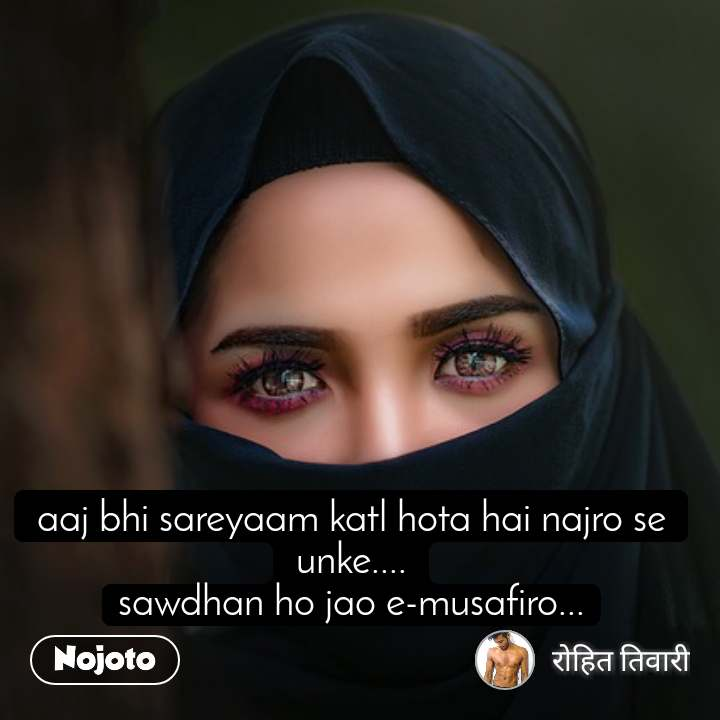 aaj bhi sareyaam katl hota hai najro se unke.... sawdhan ho jao e-musafiro...