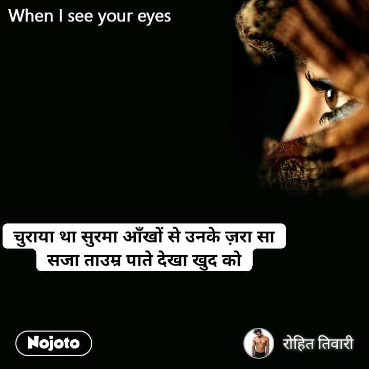 When I see your eyes चुराया था सुरमा आँखों से उनके ज़रा सा सजा ताउम्र पाते देखा खुद को