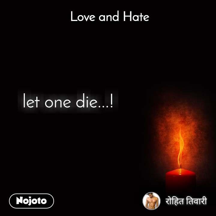 Love and Hate let one die...!