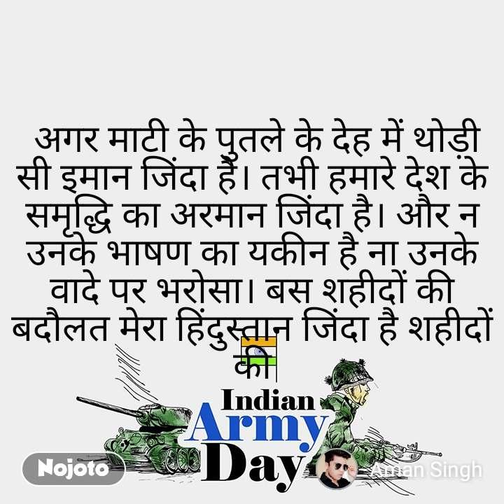 Indian Army Day   अगर माटी के पुतले के देह में थोड़ी सी इमान जिंदा है। तभी हमारे देश के समृद्धि का अरमान जिंदा है। और न उनके भाषण का यकीन है ना उनके वादे पर भरोसा। बस शहीदों की बदौलत मेरा हिंदुस्तान जिंदा है शहीदों की