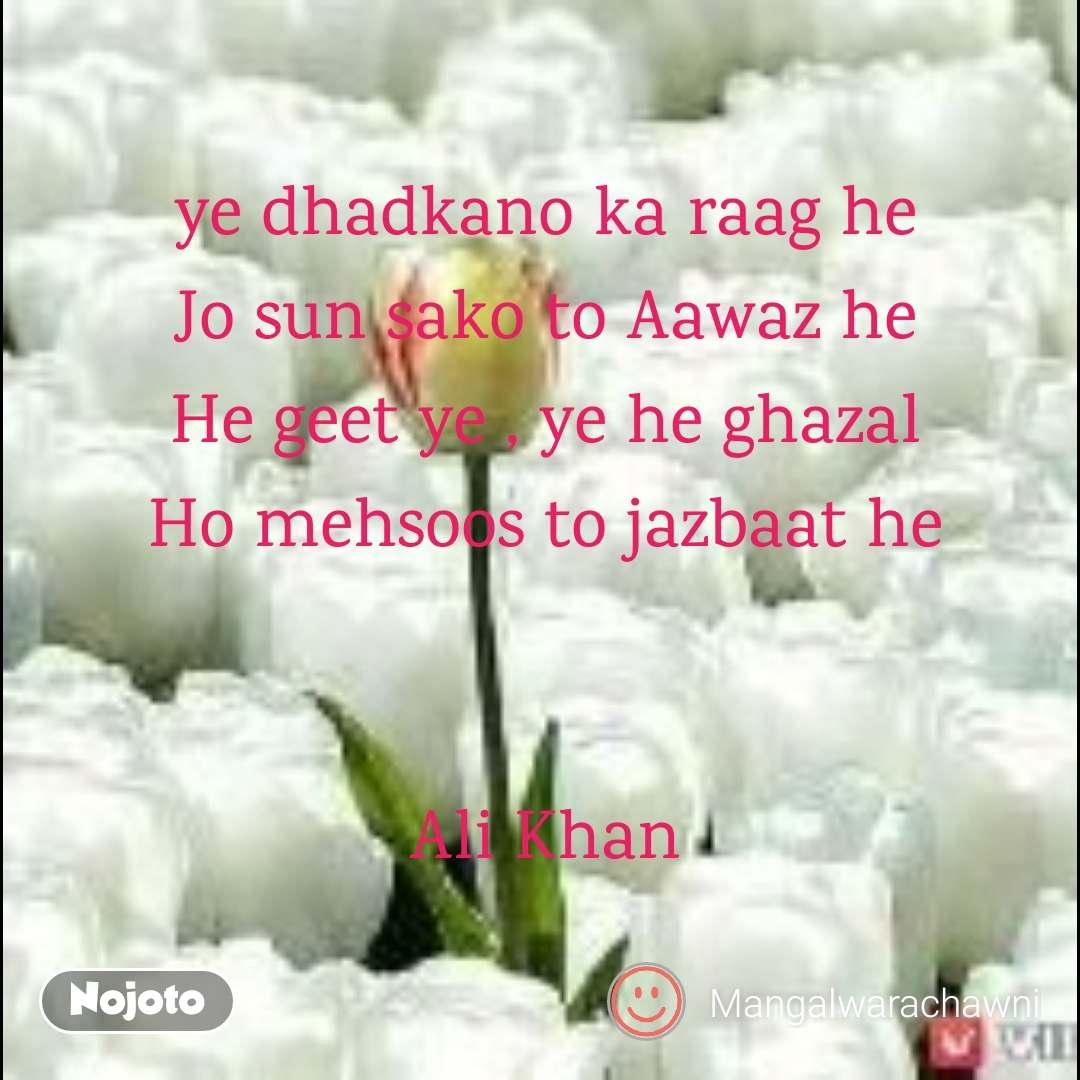 ye dhadkano ka raag he Jo sun sako to Aawaz he He geet ye , ye he ghazal Ho mehsoos to jazbaat he   Ali Khan