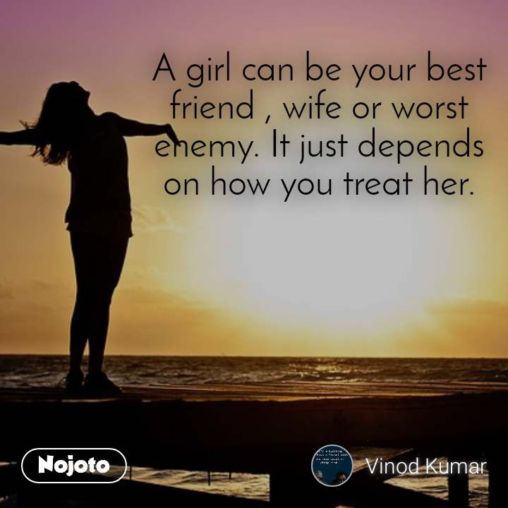 A girl can be your best friend , wife or worst enemy. It just depends on how you treat her.