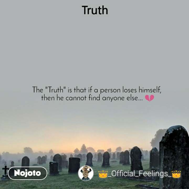 "Truth The ""Truth"" is that if a person loses himself,  then he cannot find anyone else... ЁЯТФ"