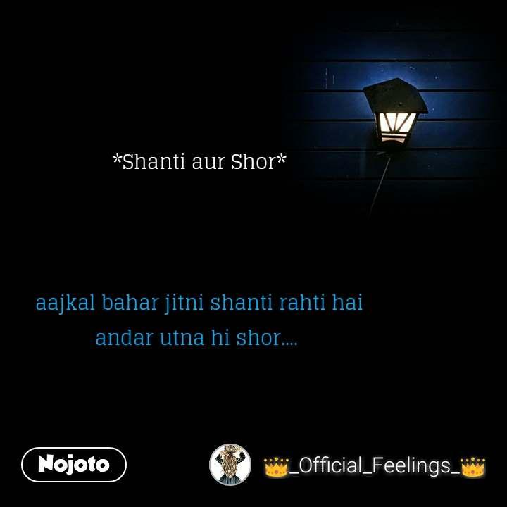 *Shanti aur Shor*    aajkal bahar jitni shanti rahti hai andar utna hi shor....