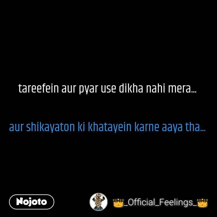 tareefein aur pyar use dikha nahi mera...   aur shikayaton ki khatayein karne aaya tha...