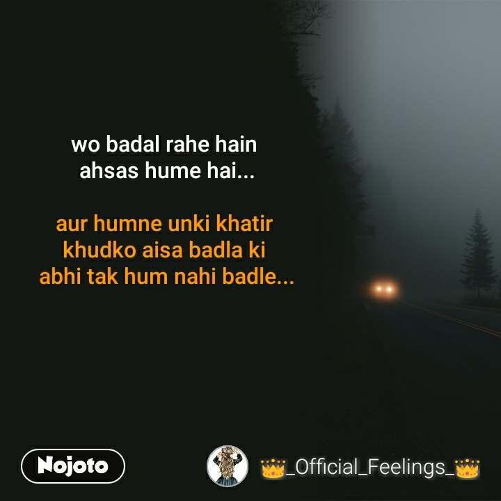 wo badal rahe hain  ahsas hume hai...  aur humne unki khatir  khudko aisa badla ki  abhi tak hum nahi badle...