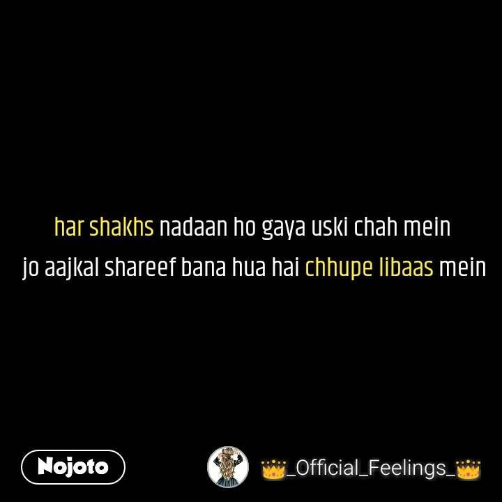 har shakhs nadaan ho gaya uski chah mein  jo aajkal shareef bana hua hai chhupe libaas mein