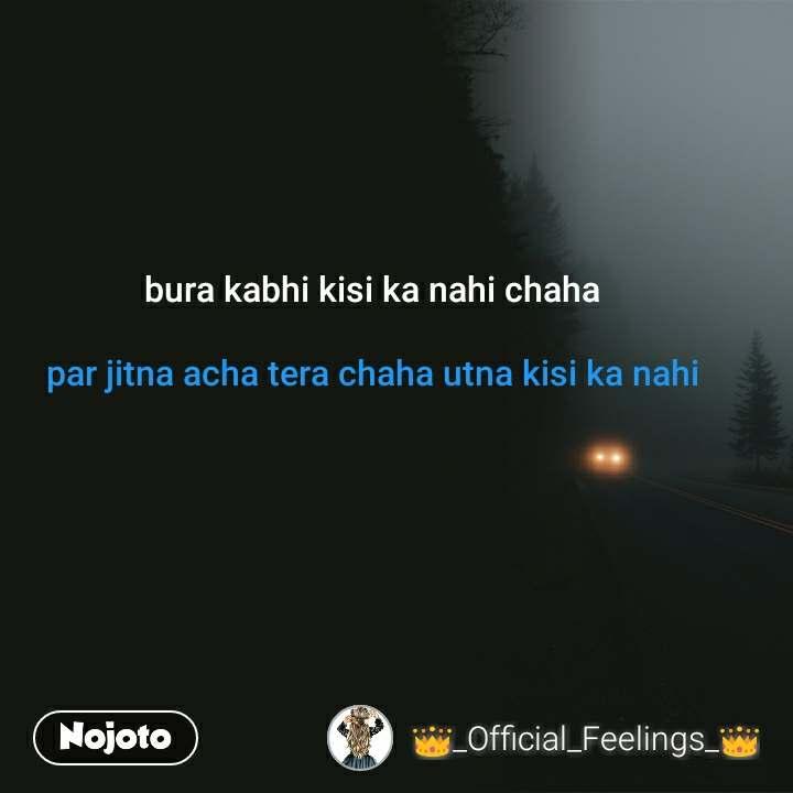 bura kabhi kisi ka nahi chaha  par jitna acha tera chaha utna kisi ka nahi